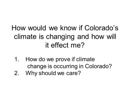 How would we know if Colorado's climate is changing and how will it effect me? 1. How do we prove if climate change is occurring in Colorado? 2. Why should.