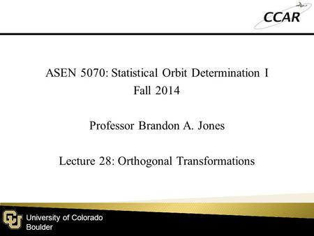 University of Colorado Boulder ASEN 5070: Statistical Orbit Determination I Fall 2014 Professor Brandon A. Jones Lecture 28: Orthogonal Transformations.
