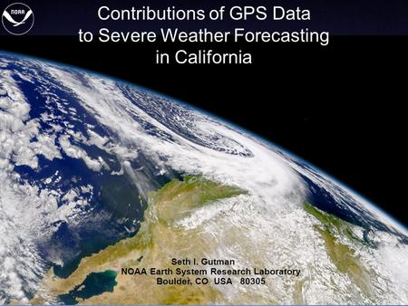 1 of 21 Contributions of GPS Data to Severe Weather Forecasting in California Seth I. Gutman NOAA Earth System Research Laboratory Boulder, CO USA 80305.