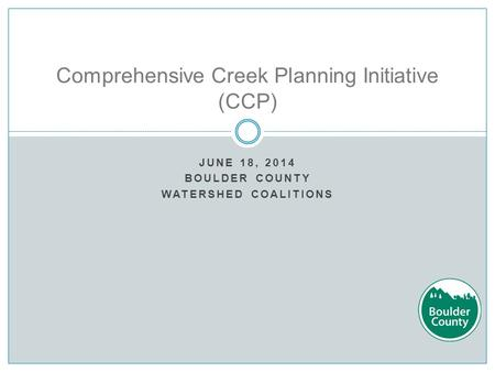 JUNE 18, 2014 BOULDER COUNTY WATERSHED COALITIONS Comprehensive Creek Planning Initiative (CCP)