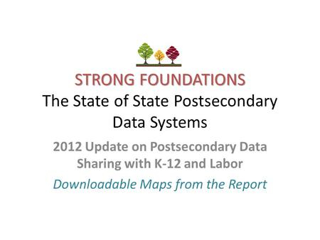 STRONG FOUNDATIONS STRONG FOUNDATIONS The State of State Postsecondary Data Systems 2012 Update on Postsecondary Data Sharing with K-12 and Labor Downloadable.