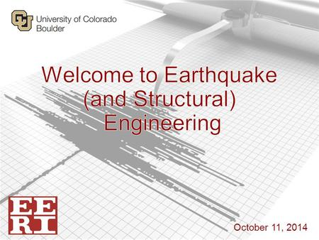 October 11, 2014. Earthquake Engineering Research Institute Student Chapter at CU Boulder Why care about EQ Engineering?