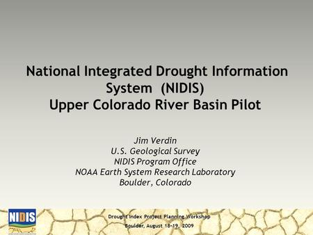 Drought Index Project Planning Workshop Boulder, August 18-19, 2009 Jim Verdin U.S. Geological Survey NIDIS Program Office NOAA Earth System Research Laboratory.