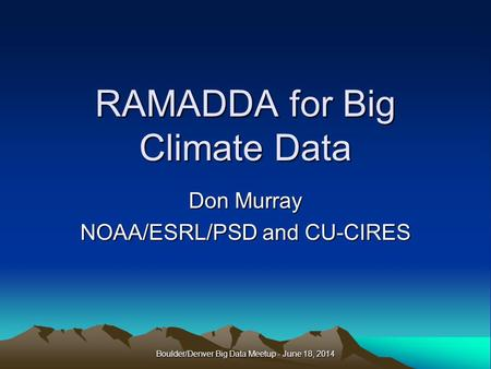 RAMADDA for Big Climate Data Don Murray NOAA/ESRL/PSD and CU-CIRES Boulder/Denver Big Data Meetup - June 18, 2014.