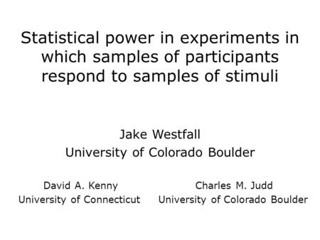 Statistical power in experiments in which samples of participants respond to samples of stimuli Jake Westfall University of Colorado Boulder David A. Kenny.
