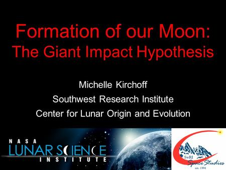 Formation of our Moon: The Giant Impact Hypothesis Michelle Kirchoff Southwest Research Institute Center for Lunar Origin and Evolution.