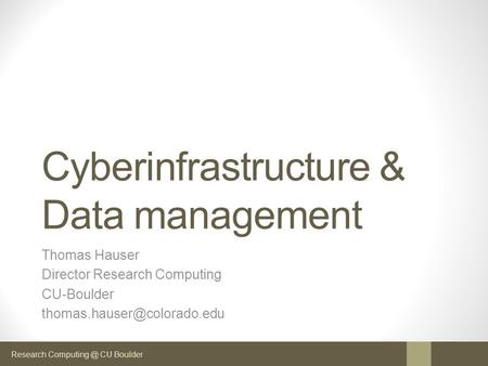 Research CU Boulder Cyberinfrastructure & Data management Thomas Hauser Director Research Computing CU-Boulder