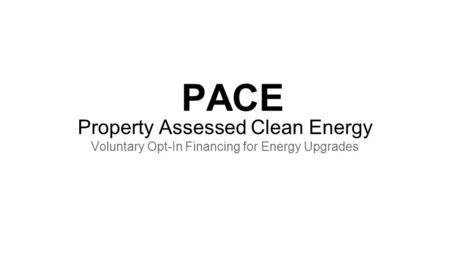 PACE Property Assessed Clean Energy Voluntary Opt-In Financing for Energy Upgrades.