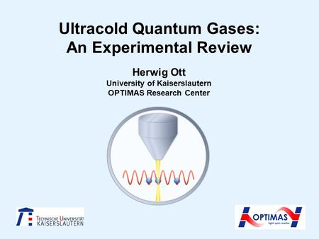 Ultracold Quantum Gases: An Experimental Review Herwig Ott University of Kaiserslautern OPTIMAS Research Center.