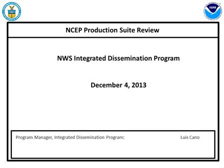 NCEP Production Suite Review Program Manager, Integrated Dissemination Program: Luis Cano NWS Integrated Dissemination Program December 4, 2013.