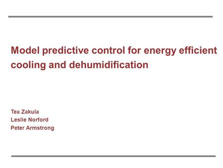 Model predictive control for energy efficient cooling and dehumidification Tea Zakula Leslie Norford Peter Armstrong.