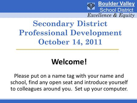 Secondary District Professional Development October 14, 2011 Welcome! Please put on a name tag with your name and school, find any open seat and introduce.