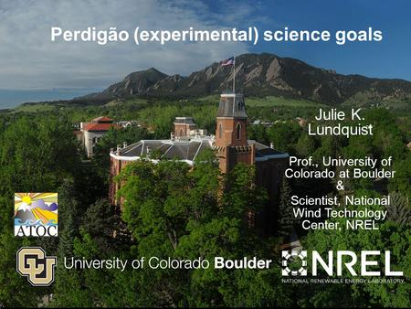 Headline Perdigão (experimental) science goals Julie K. Lundquist Prof., University of Colorado at Boulder & Scientist, National Wind Technology Center,