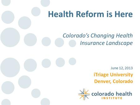 ITriage University Denver, Colorado June 12, 2013 Health Reform is Here Colorado's Changing Health Insurance Landscape.