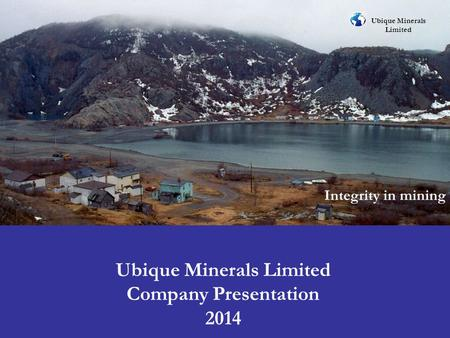Ubique Minerals Limited Integrity in mining Ubique Minerals Limited Company Presentation 2014.