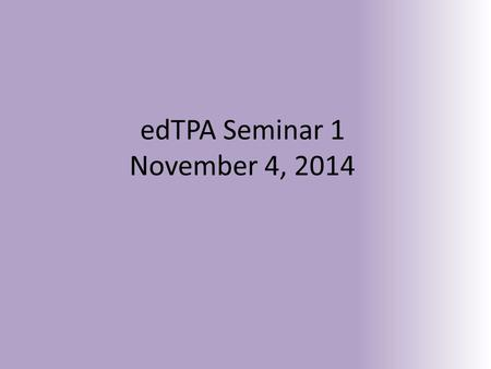 EdTPA Seminar 1 November 4, 2014. Pause and Ponder… What do you want to show others about your teaching knowledge, skills and abilities? What do you want.