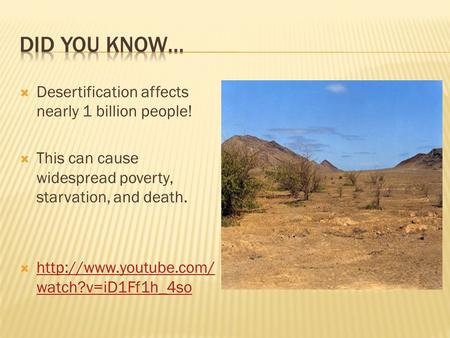  Desertification affects nearly 1 billion people!  This can cause widespread poverty, starvation, and death.   watch?v=iD1Ff1h_4so.
