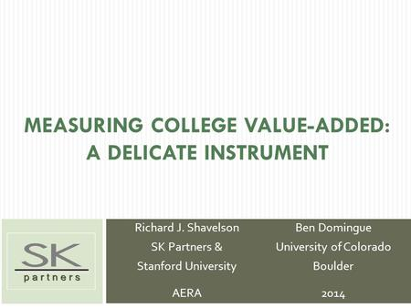 MEASURING COLLEGE VALUE-ADDED: A DELICATE INSTRUMENT Richard J. Shavelson SK Partners & Stanford University AERA Ben Domingue University of Colorado Boulder.