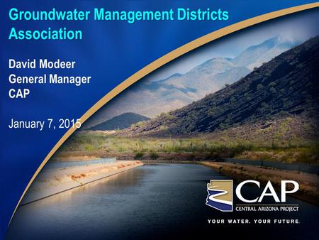Groundwater Management Districts Association David Modeer General Manager CAP January 7, 2015.