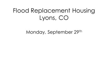 Flood Replacement Housing Lyons, CO Monday, September 29 th.