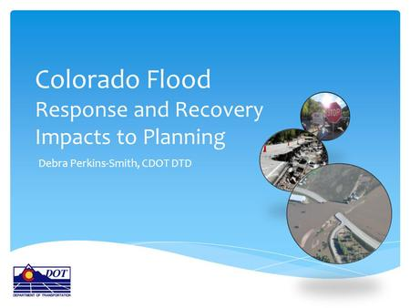 Colorado Flood Response and Recovery Impacts to Planning Debra Perkins-Smith, CDOT DTD.