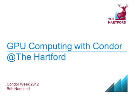 GPU Computing with Hartford Condor Week 2012 Bob Nordlund.