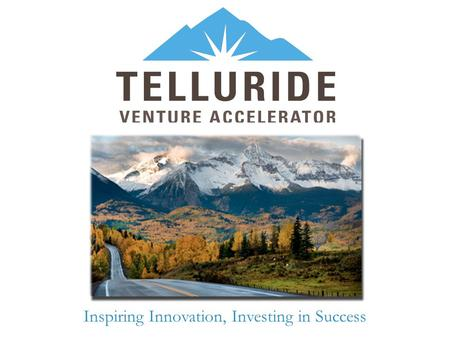 Inspiring Innovation, Investing in Success. TVA Mission & Vision What is your accelerator's mission? Create and sustain the Telluride regional entrepreneurial.