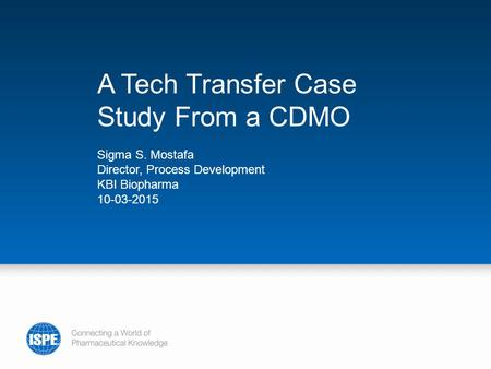A Tech Transfer Case Study From a CDMO Sigma S. Mostafa Director, Process Development KBI Biopharma 10-03-2015.