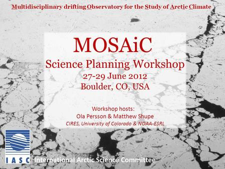 MOSAiC Science Planning Workshop 27-29 June 2012 Boulder, CO, USA Workshop hosts: Ola Persson & Matthew Shupe CIRES, University of Colorado & NOAA-ESRL.