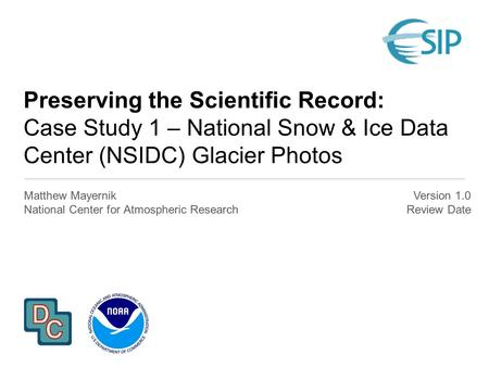 Preserving the Scientific Record: Case Study 1 – National Snow & Ice Data Center (NSIDC) Glacier Photos Matthew Mayernik National Center for Atmospheric.