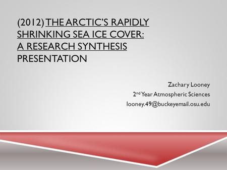(2012) THE ARCTIC'S RAPIDLY SHRINKING SEA ICE COVER: A RESEARCH SYNTHESIS PRESENTATION Zachary Looney 2 nd Year Atmospheric Sciences