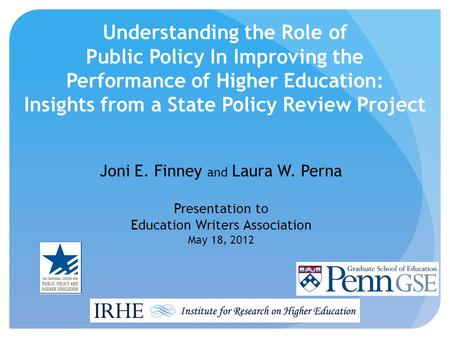 Understanding the Role of Public Policy In Improving the Performance of Higher Education: Insights from a State Policy Review Project Joni E. Finney and.