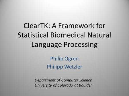 ClearTK: A Framework for Statistical Biomedical Natural Language Processing Philip Ogren Philipp Wetzler Department of Computer Science University of Colorado.
