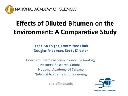 Effects of Diluted Bitumen on the Environment: A Comparative Study Diane McKnight, Committee Chair Douglas Friedman, Study Director Board on Chemical Sciences.