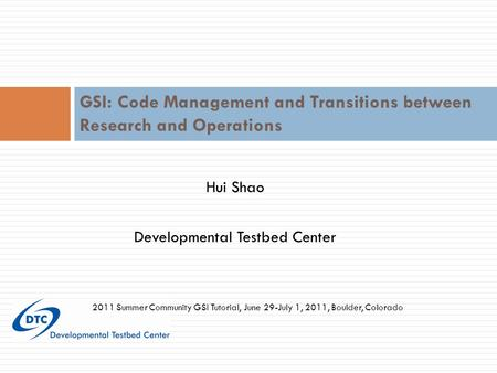 Hui Shao Developmental Testbed Center GSI: Code Management and Transitions between Research and Operations 2011 Summer Community GSI Tutorial, June 29-July.