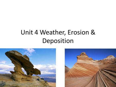 Unit 4 Weather, Erosion & Deposition. This unit you will learn 1.What is and what are the factors of weathering. 2.What is and what are the factors of.