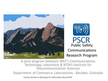 Public Safety Communications Research Program A joint program between NIST's Communications Technology Laboratory & NTIA's Institute for Telecommunication.