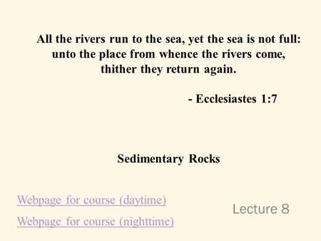Lecture 8 All the rivers run to the sea, yet the sea is not full: unto the place from whence the rivers come, thither they return again. - Ecclesiastes.