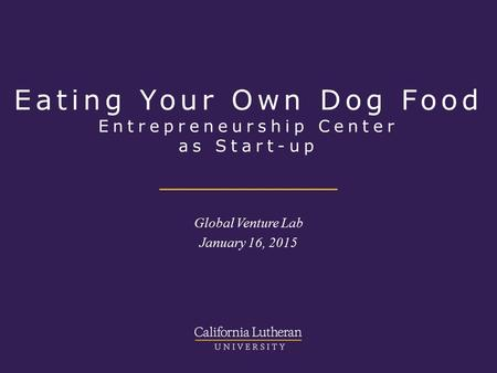 Eating Your Own Dog Food Entrepreneurship Center as Start-up Global Venture Lab January 16, 2015.