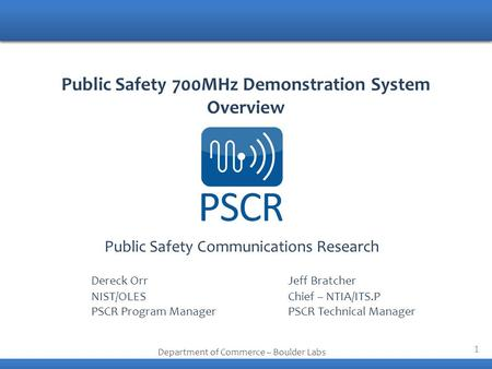 1 Public Safety Communications Research Department of Commerce – Boulder Labs Public Safety 700MHz Demonstration System Overview Dereck OrrJeff Bratcher.