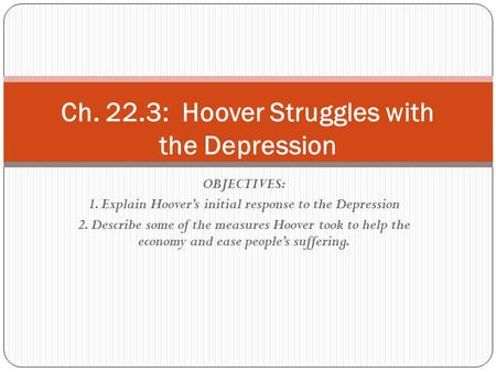 OBJECTIVES: 1. Explain Hoover's initial response to the Depression 2. Describe some of the measures Hoover took to help the economy and ease people's suffering.