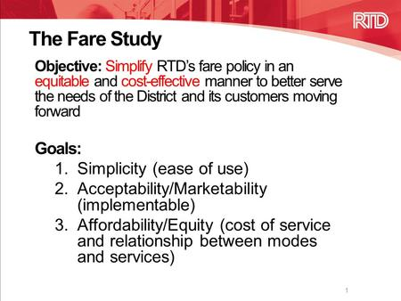 The Fare Study Objective: Simplify RTD's fare policy in an equitable and cost-effective manner to better serve the needs of the District and its customers.