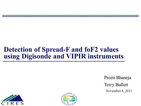 Detection of Spread-F and foF2 values using Digisonde and VIPIR instruments Preeti Bhaneja Terry Bullett November 8, 2011.
