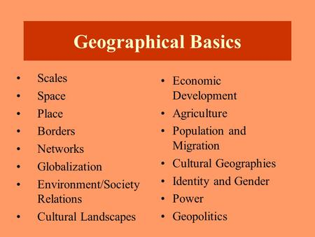 Geographical Basics Scales Space Place Borders Networks Globalization Environment/Society Relations Cultural Landscapes Economic Development Agriculture.