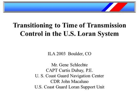 Transitioning to Time of Transmission Control in the U.S. Loran System ILA 2003 Boulder, CO Mr. Gene Schlechte CAPT Curtis Dubay, P.E. U. S. Coast Guard.