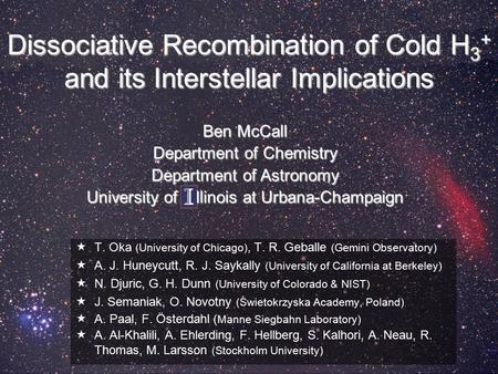 Dissociative Recombination of Cold H 3 + and its Interstellar Implications  T. Oka (University of Chicago), T. R. Geballe (Gemini Observatory)  A. J.