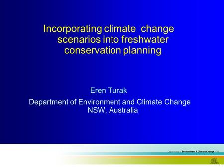 1 Incorporating climate change scenarios into freshwater conservation planning Eren Turak Department of Environment and Climate Change NSW, Australia.