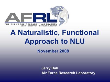 A Naturalistic, Functional Approach to NLU November 2008 Jerry Ball Air Force Research Laboratory.