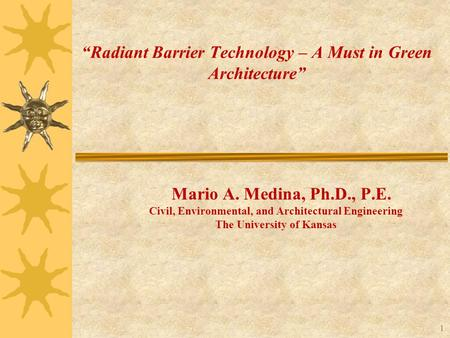 "Civil, Environmental, and Architectural Engineering The University of Kansas 1 ""Radiant Barrier Technology – A Must in Green Architecture"" Mario A. Medina,"