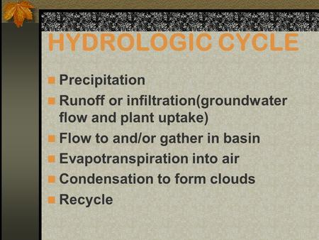 HYDROLOGIC CYCLE Precipitation Runoff or infiltration(groundwater flow and plant uptake) Flow to and/or gather in basin Evapotranspiration into air Condensation.